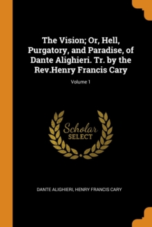The Vision; Or, Hell, Purgatory, and Paradise, of Dante Alighieri. Tr. by the Rev.Henry Francis Cary; Volume 1, Paperback / softback Book