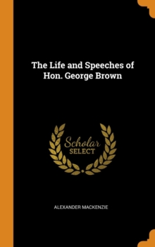 The Life and Speeches of Hon. George Brown, Hardback Book