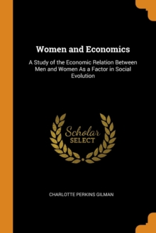 Women and Economics : A Study of the Economic Relation Between Men and Women as a Factor in Social Evolution, Paperback / softback Book