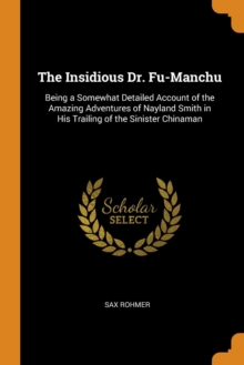 The Insidious Dr. Fu-Manchu : Being a Somewhat Detailed Account of the Amazing Adventures of Nayland Smith in His Trailing of the Sinister Chinaman, Paperback / softback Book