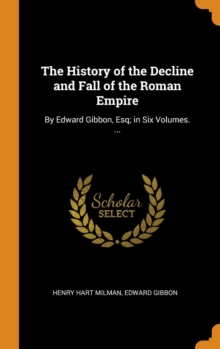 The History of the Decline and Fall of the Roman Empire : By Edward Gibbon, Esq; In Six Volumes. ..., Hardback Book