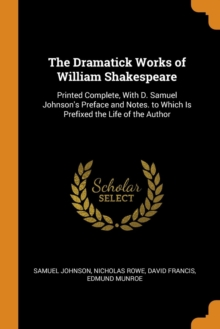 The Dramatick Works of William Shakespeare : Printed Complete, with D. Samuel Johnson's Preface and Notes. to Which Is Prefixed the Life of the Author, Paperback / softback Book