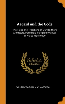 Asgard and the Gods: The Tales and Traditions of Our Northern Ancestors, Forming a Complete Manual of Norse Mythology, Hardback Book
