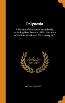 Polynesia : A History of the South Sea Islands, Including New Zealand; With Narrative of the Introduction of Christianity, & C, Hardback Book