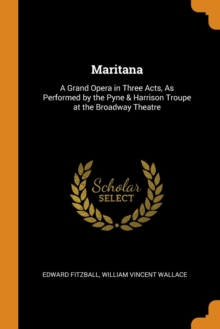 Maritana : A Grand Opera in Three Acts, as Performed by the Pyne & Harrison Troupe at the Broadway Theatre, Paperback / softback Book