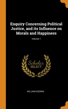 Enquiry Concerning Political Justice, and its Influence on Morals and Happiness; Volume 1, Hardback Book