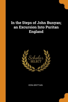 In the Steps of John Bunyan; An Excursion Into Puritan England, Paperback / softback Book