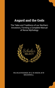 Asgard and the Gods : The Tales and Traditions of our Northern Ancestors, Forming a Complete Manual of Norse Mythology, Hardback Book