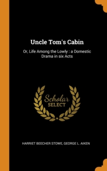 Uncle Tom's Cabin : Or, Life Among the Lowly : a Domestic Drama in six Acts, Hardback Book