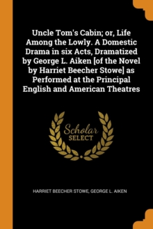 Uncle Tom's Cabin; or, Life Among the Lowly. A Domestic Drama in six Acts, Dramatized by George L. Aiken [of the Novel by Harriet Beecher Stowe] as Performed at the Principal English and American Thea, Paperback Book