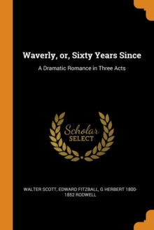 Waverly, Or, Sixty Years Since : A Dramatic Romance in Three Acts, Paperback / softback Book