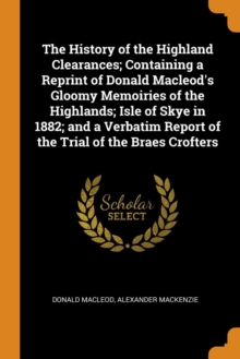 The History of the Highland Clearances; Containing a Reprint of Donald Macleod's Gloomy Memoiries of the Highlands; Isle of Skye in 1882; And a Verbatim Report of the Trial of the Braes Crofters, Paperback / softback Book