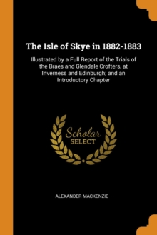 The Isle of Skye in 1882-1883 : Illustrated by a Full Report of the Trials of the Braes and Glendale Crofters, at Inverness and Edinburgh; And an Introductory Chapter, Paperback / softback Book