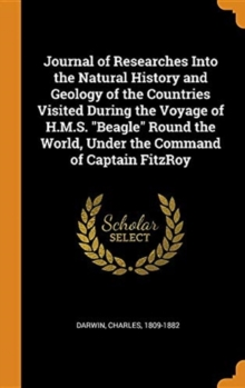 Journal of Researches Into the Natural History and Geology of the Countries Visited During the Voyage of H.M.S. Beagle Round the World, Under the Command of Captain Fitzroy, Hardback Book