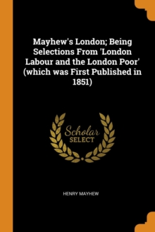 Mayhew's London; Being Selections From 'London Labour and the London Poor' (which was First Published in 1851), Paperback Book