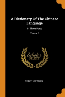 A Dictionary Of The Chinese Language : In Three Parts; Volume 2, Paperback Book