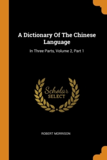 A Dictionary Of The Chinese Language : In Three Parts, Volume 2, Part 1, Paperback Book