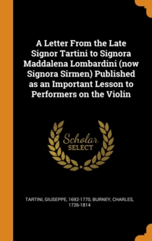 A Letter From the Late Signor Tartini to Signora Maddalena Lombardini (now Signora Sirmen) Published as an Important Lesson to Performers on the Violin, Hardback Book