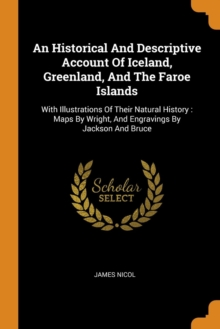 An Historical and Descriptive Account of Iceland, Greenland, and the Faroe Islands : With Illustrations of Their Natural History: Maps by Wright, and Engravings by Jackson and Bruce, Paperback / softback Book