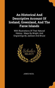 An Historical and Descriptive Account of Iceland, Greenland, and the Faroe Islands : With Illustrations of Their Natural History: Maps by Wright, and Engravings by Jackson and Bruce, Hardback Book