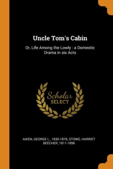 Uncle Tom's Cabin : Or, Life Among the Lowly : a Domestic Drama in six Acts, Paperback Book