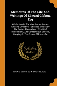 Memoires Of The Life And Writings Of Edward Gibbon, Esq : A Collection Of The Most Instructive And Amusing Lives Ever Published, Written By The Parties Themselves : With Brief Introductions, And Compe, Paperback Book