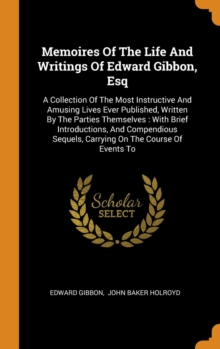 Memoires Of The Life And Writings Of Edward Gibbon, Esq : A Collection Of The Most Instructive And Amusing Lives Ever Published, Written By The Parties Themselves : With Brief Introductions, And Compe, Hardback Book