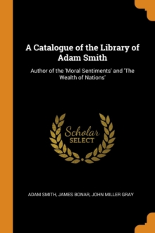 A Catalogue of the Library of Adam Smith : Author of the 'moral Sentiments' and 'the Wealth of Nations', Paperback / softback Book