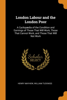 London Labour and the London Poor : A Cyclop dia of the Condition and Earnings of Those That Will Work, Those That Cannot Work, and Those That Will Not Work, Paperback / softback Book