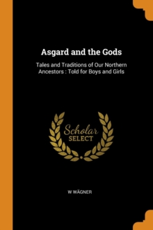 Asgard and the Gods : Tales and Traditions of Our Northern Ancestors: Told for Boys and Girls, Paperback / softback Book