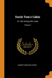Uncle Tom's Cabin : Or, Life Among the Lowly; Volume 2, Paperback Book