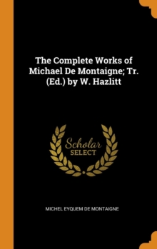 The Complete Works of Michael De Montaigne; Tr. (Ed.) by W. Hazlitt, Hardback Book