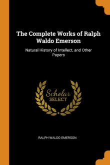 The Complete Works of Ralph Waldo Emerson : Natural History of Intellect, and Other Papers, Paperback Book