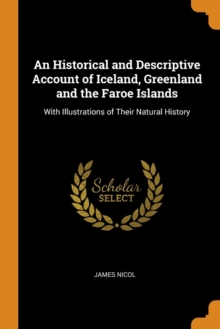 An Historical and Descriptive Account of Iceland, Greenland, and the Faroe Islands : With Illustrations of Their Natural History, Paperback / softback Book