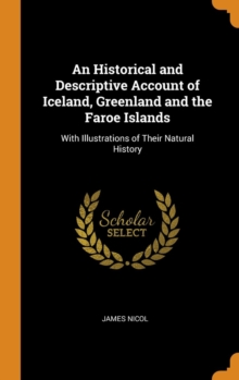 An Historical and Descriptive Account of Iceland, Greenland and the Faroe Islands : With Illustrations of Their Natural History, Hardback Book