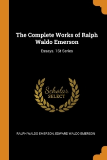 The Complete Works of Ralph Waldo Emerson : Essays. 1st Series, Paperback / softback Book