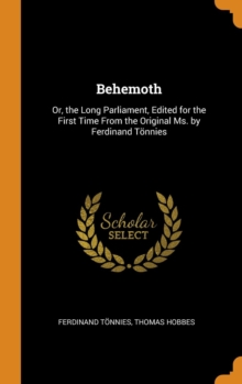 Behemoth : Or, the Long Parliament, Edited for the First Time from the Original Ms. by Ferdinand Toennies, Hardback Book