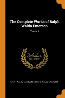 The Complete Works of Ralph Waldo Emerson; Volume 6, Paperback Book