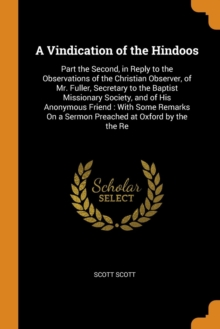 A Vindication of the Hindoos : Part the Second, in Reply to the Observations of the Christian Observer, of Mr. Fuller, Secretary to the Baptist Missionary Society, and of His Anonymous Friend: With So, Paperback / softback Book