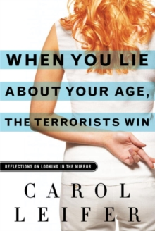 When You Lie About Your Age, the Terrorists Win : Reflections on Looking in the Mirror, EPUB eBook