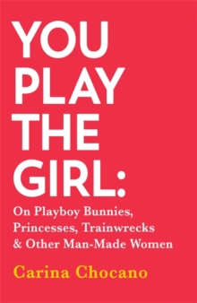 You Play The Girl : On Playboy Bunnies, Princesses, Trainwrecks and Other Man-Made Women, Paperback / softback Book