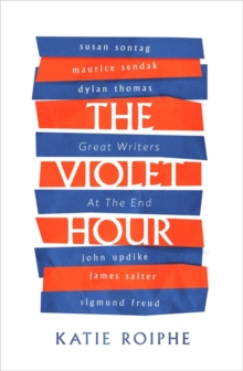 The Violet Hour : Great Writers at the End, Hardback Book