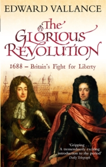 The Glorious Revolution : 1688 - Britain's Fight for Liberty, Paperback Book