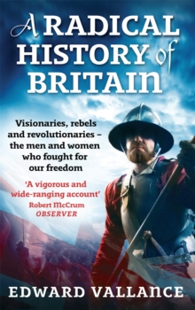 A Radical History of Britain : Visionaries, Rebels and Revolutionaries - The Men and Women Who Fought for Our Freedoms, Paperback Book