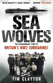Sea Wolves : The Extraordinary Story of Britain's WW2 Submarines, Paperback / softback Book