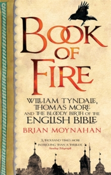 Book Of Fire : William Tyndale, Thomas More and the Bloody Birth of the English Bible, Paperback Book