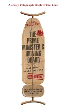 The Prime Minister's Ironing Board and Other State Secrets : True Stories from the Government Archives, Paperback / softback Book