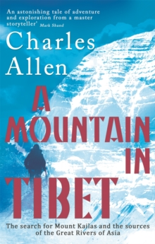 A Mountain In Tibet : The Search for Mount Kailas and the Sources of the Great Rivers of Asia, Paperback Book