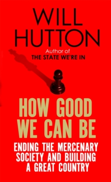 How Good We Can Be : Ending the Mercenary Society and Building a Great Country, Paperback / softback Book