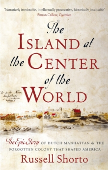 The Island at the Centre of the World : The Epic Story of Dutch Manhattan and the Forgotten Colony That Shaped America, Paperback Book